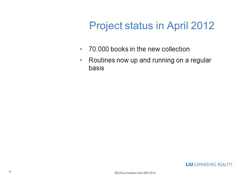 Project status in April 2012 70.000 books in the new collection Routines now up and running on a regular basis EDUG symposium April 26th 2012 19