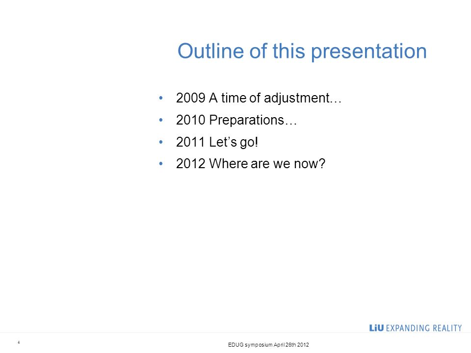 Outline of this presentation 2009 A time of adjustment… 2010 Preparations… 2011 Lets go! 2012 Where are we now? 4 EDUG symposium April 26th 2012