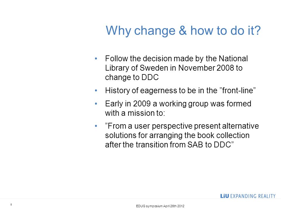 Why change & how to do it? Follow the decision made by the National Library of Sweden in November 2008 to change to DDC History of eagerness to be in