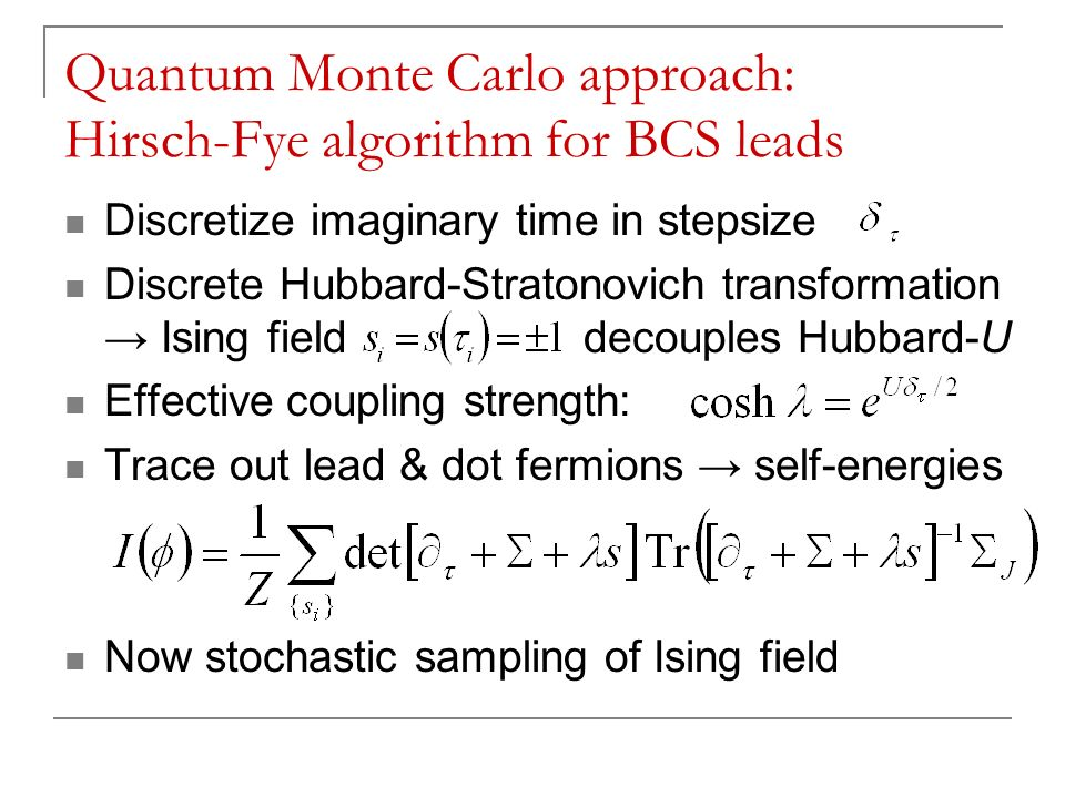 Quantum Monte Carlo approach: Hirsch-Fye algorithm for BCS leads Discretize imaginary time in stepsize Discrete Hubbard-Stratonovich transformation Ising field decouples Hubbard-U Effective coupling strength: Trace out lead & dot fermions self-energies Now stochastic sampling of Ising field