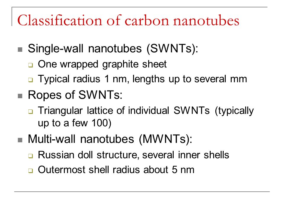 Classification of carbon nanotubes Single-wall nanotubes (SWNTs): One wrapped graphite sheet Typical radius 1 nm, lengths up to several mm Ropes of SW