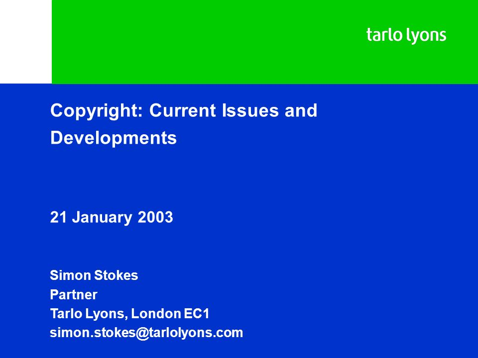 Copyright: Current Issues and Developments 21 January 2003 Simon Stokes Partner Tarlo Lyons, London EC1 simon.stokes@tarlolyons.com