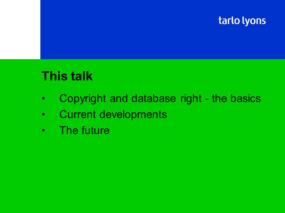 Copyright and database right - the basics Current developments The future This talk