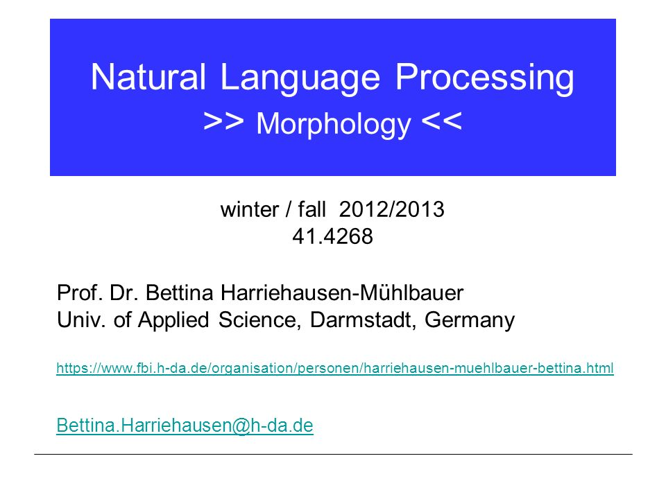 Natural Language Processing >> Morphology << Prof. Dr. Bettina Harriehausen-Mühlbauer Univ. of Applied Science, Darmstadt, Germany https://www.fbi.h-d