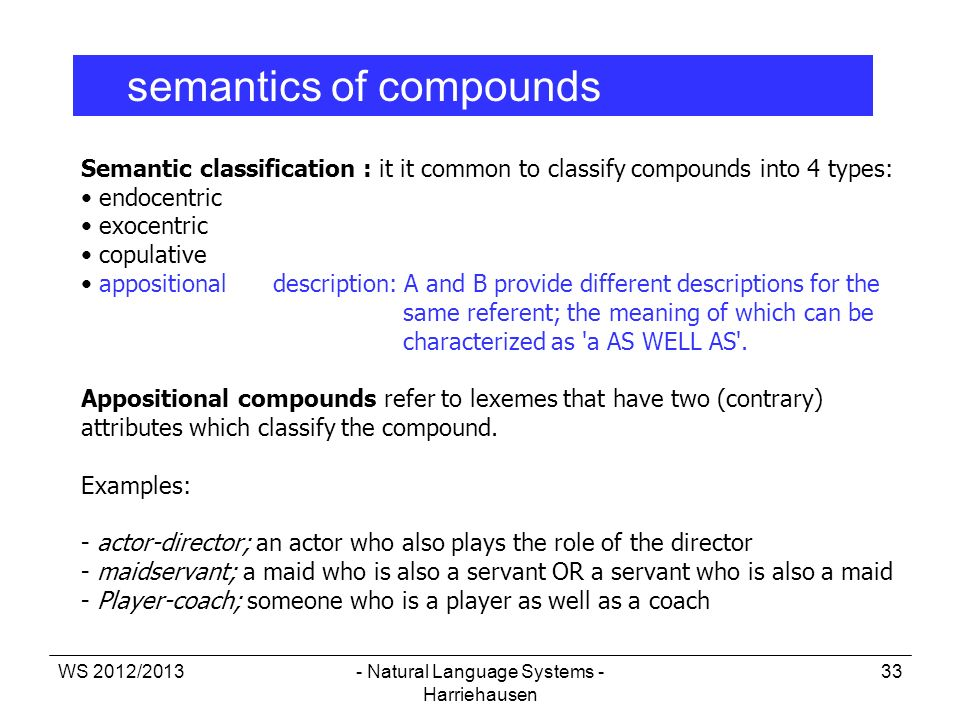 WS 2012/2013- Natural Language Systems - Harriehausen 33 semantics of compounds Semantic classification : it it common to classify compounds into 4 ty