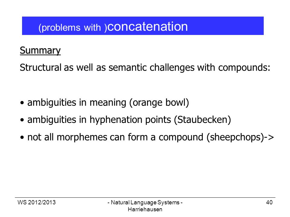 WS 2012/2013- Natural Language Systems - Harriehausen 40 (problems with ) concatenation Summary Structural as well as semantic challenges with compoun