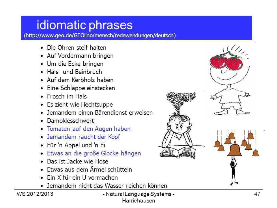 WS 2012/2013- Natural Language Systems - Harriehausen 47 idiomatic phrases ( http://www.geo.de/GEOlino/mensch/redewendungen/deutsch) Die Ohren steif h