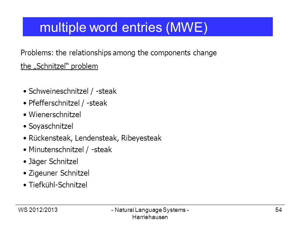 WS 2012/2013- Natural Language Systems - Harriehausen 54 multiple word entries (MWE) Problems: the relationships among the components change the Schni