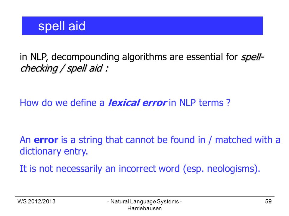 WS 2012/2013- Natural Language Systems - Harriehausen 59 spell aid spell- checking / spell aid : in NLP, decompounding algorithms are essential for sp
