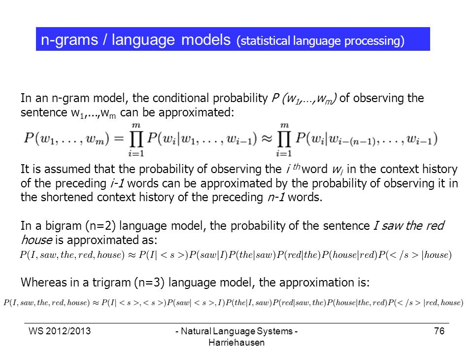 WS 2012/2013- Natural Language Systems - Harriehausen 76 n-grams / language models (statistical language processing) In an n-gram model, the condition