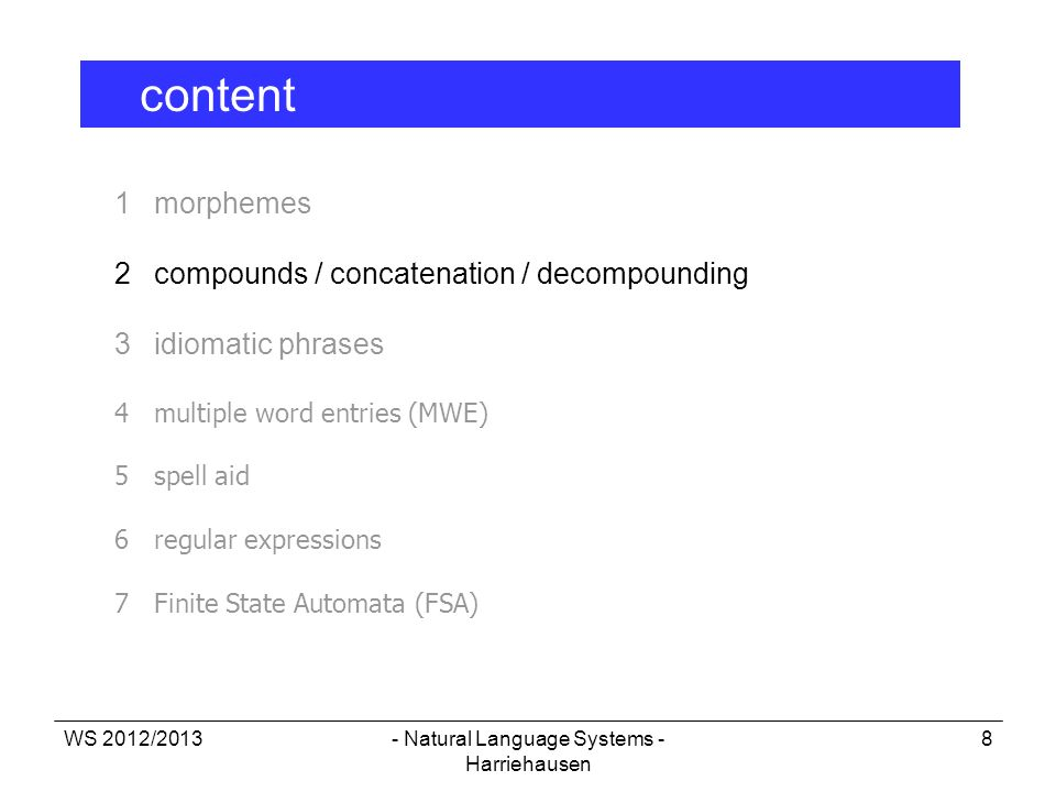 WS 2012/2013- Natural Language Systems - Harriehausen 8 1 morphemes 2 compounds / concatenation / decompounding 3 idiomatic phrases 4multiple word ent