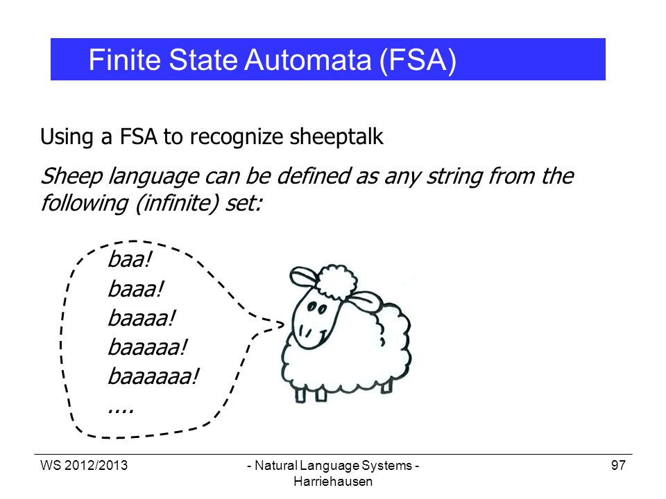 WS 2012/2013- Natural Language Systems - Harriehausen 97 Using a FSA to recognize sheeptalk Sheep language can be defined as any string from the follo