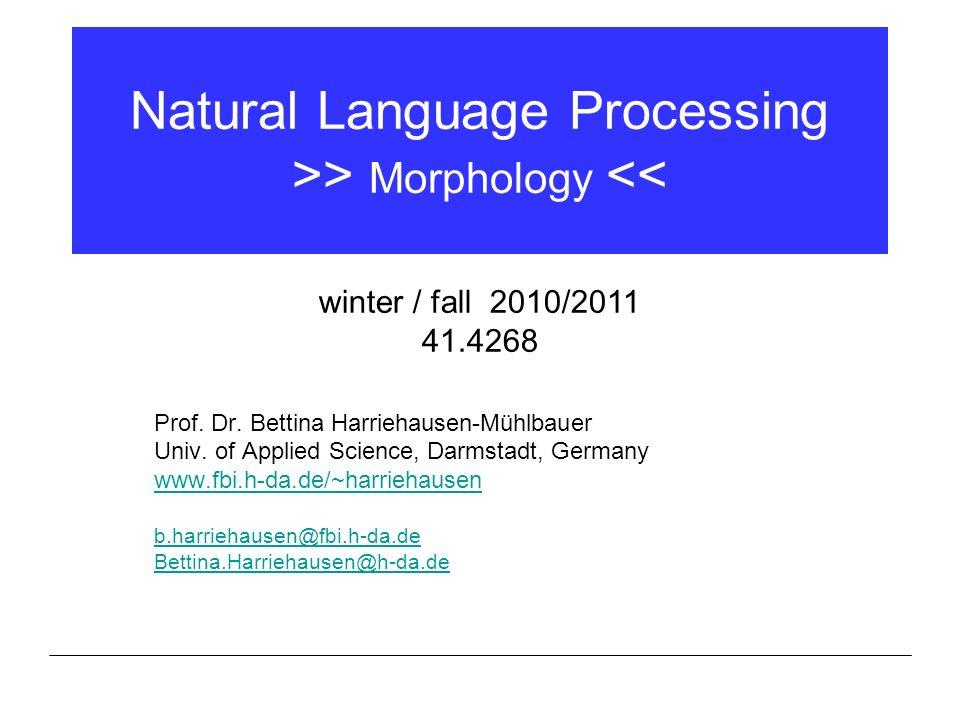 Natural Language Processing >> Morphology << Prof. Dr. Bettina Harriehausen-Mühlbauer Univ. of Applied Science, Darmstadt, Germany www.fbi.h-da.de/~ha
