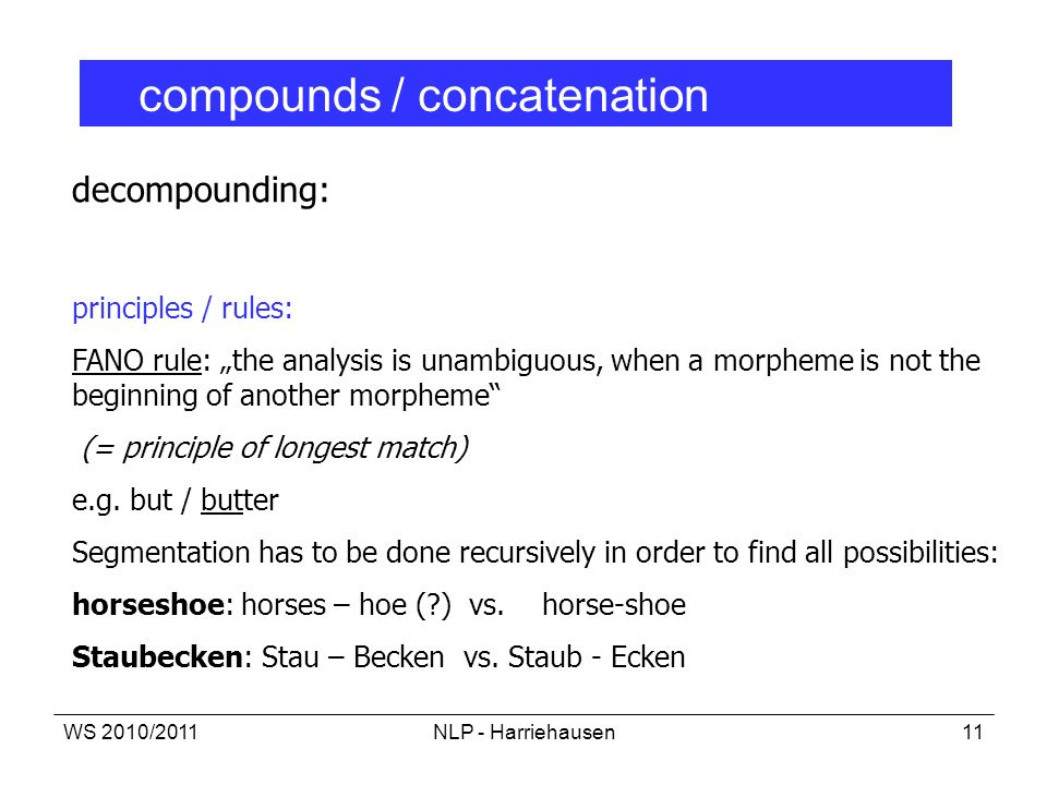 WS 2010/2011NLP - Harriehausen11 compounds / concatenation decompounding: principles / rules: FANO rule: the analysis is unambiguous, when a morpheme