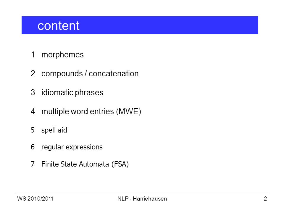 WS 2010/2011NLP - Harriehausen2 1 morphemes 2 compounds / concatenation 3 idiomatic phrases 4multiple word entries (MWE) 5spell aid 6regular expressio