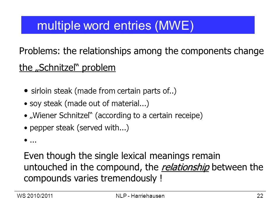 WS 2010/2011NLP - Harriehausen22 multiple word entries (MWE) Problems: the relationships among the components change the Schnitzel problem sirloin ste