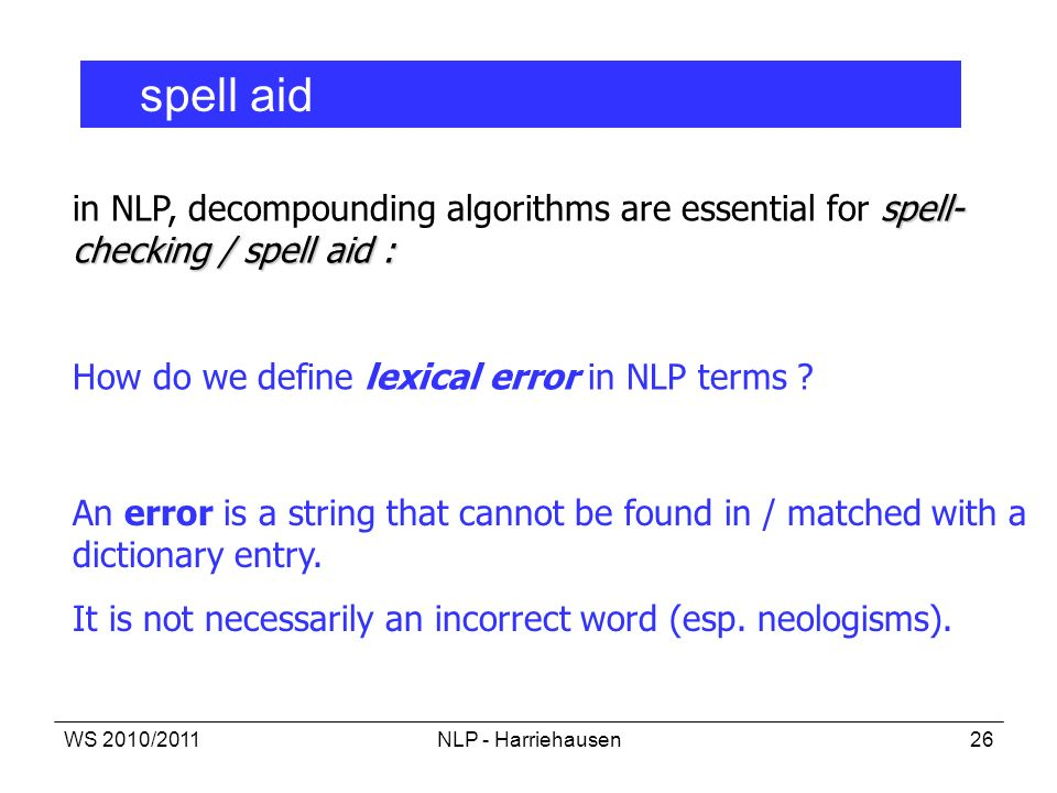 WS 2010/2011NLP - Harriehausen26 spell aid spell- checking / spell aid : in NLP, decompounding algorithms are essential for spell- checking / spell ai