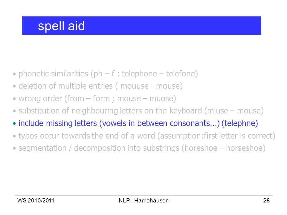 WS 2010/2011NLP - Harriehausen28 spell aid phonetic similarities (ph – f : telephone – telefone) deletion of multiple entries ( mouuse - mouse) wrong