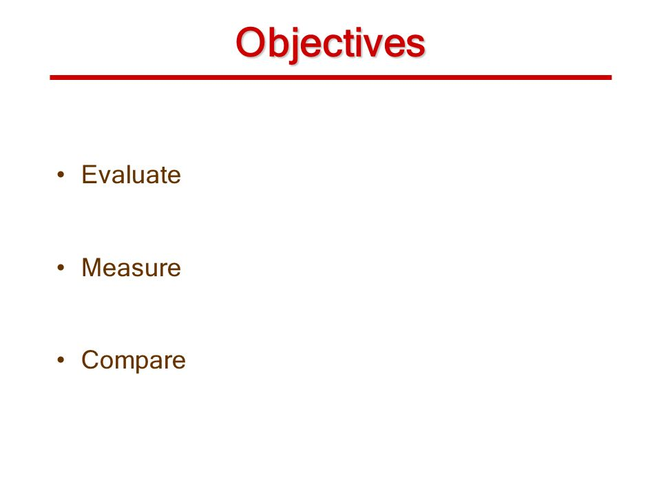 Objectives Evaluate Measure Compare