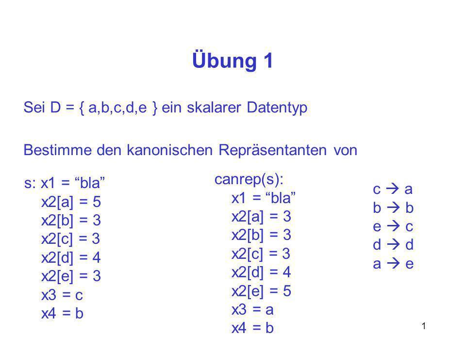 1 Übung 1 Sei D = { a,b,c,d,e } ein skalarer Datentyp Bestimme den kanonischen Repräsentanten von s: x1 = bla x2[a] = 5 x2[b] = 3 x2[c] = 3 x2[d] = 4