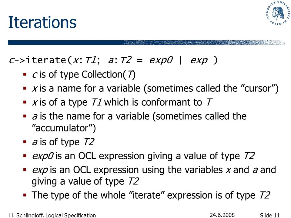 Slide 11 H. Schlingloff, Logical Specification 24.6.2008 Iterations c->iterate(x:T1; a:T2 = exp0 | exp ) c is of type Collection(T) x is a name for a