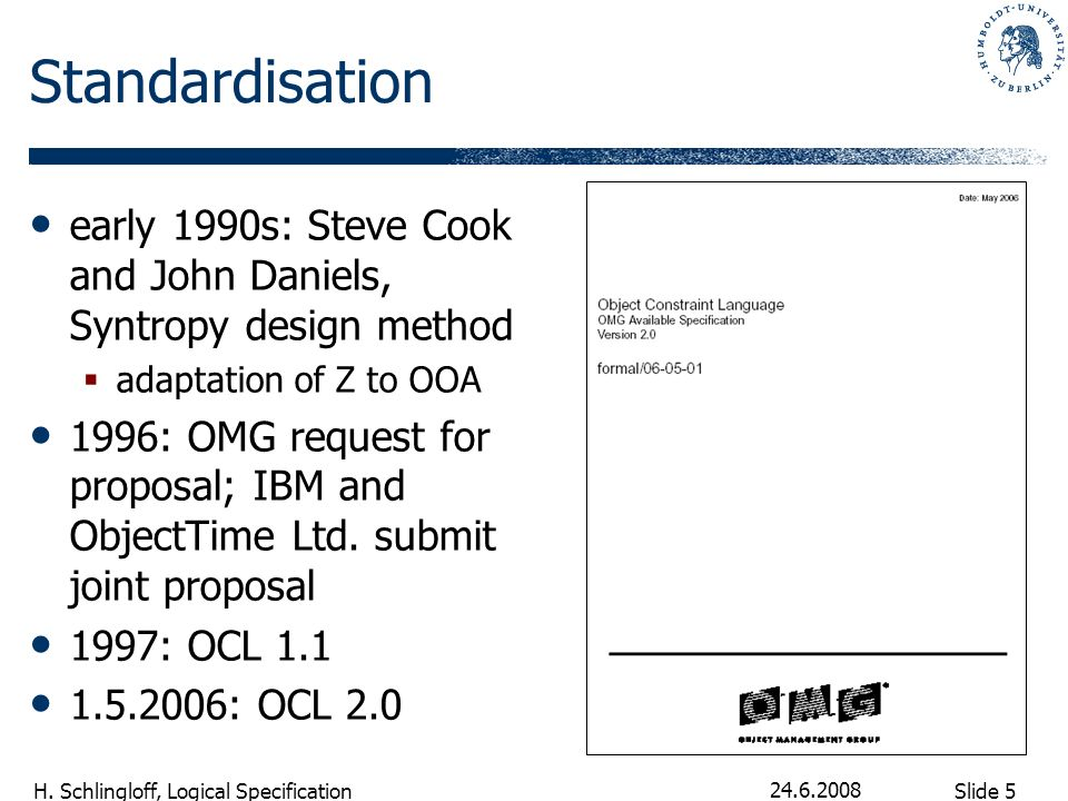 Slide 5 H. Schlingloff, Logical Specification 24.6.2008 Standardisation early 1990s: Steve Cook and John Daniels, Syntropy design method adaptation of