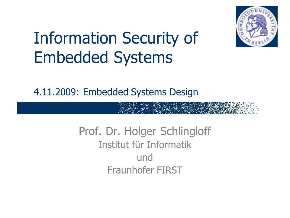 Information Security of Embedded Systems 4.11.2009: Embedded Systems Design Prof. Dr. Holger Schlingloff Institut für Informatik und Fraunhofer FIRST