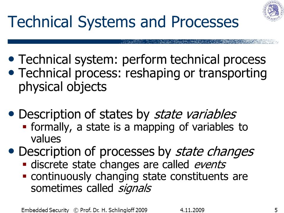 4.11.2009Embedded Security © Prof. Dr. H. Schlingloff 20095 Technical Systems and Processes Technical system: perform technical process Technical proc