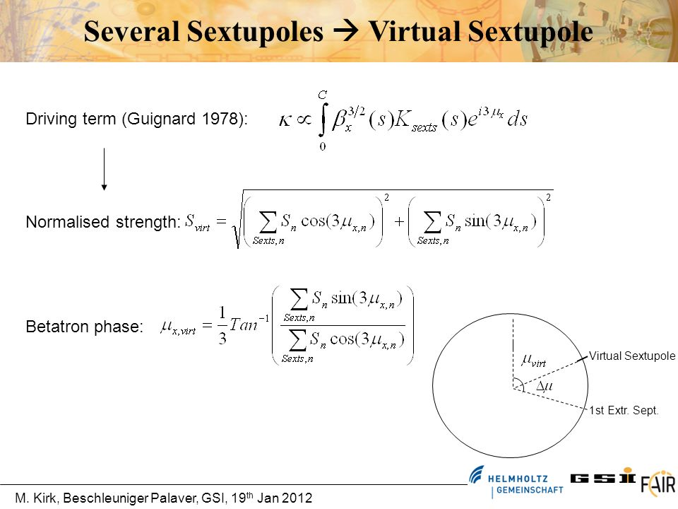 M. Kirk, Beschleuniger Palaver, GSI, 19 th Jan 2012 Several Sextupoles Virtual Sextupole Normalised strength: Betatron phase: 1st Extr. Sept. Virtual