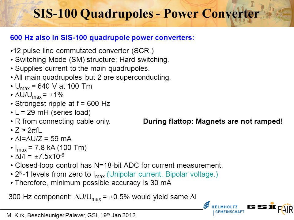 M. Kirk, Beschleuniger Palaver, GSI, 19 th Jan 2012 SIS-100 Quadrupoles - Power Converter 600 Hz also in SIS-100 quadrupole power converters: 12 pulse