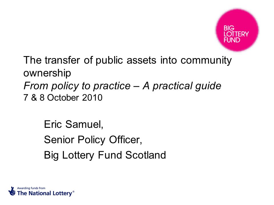 The transfer of public assets into community ownership From policy to practice – A practical guide 7 & 8 October 2010 Eric Samuel, Senior Policy Officer, Big Lottery Fund Scotland
