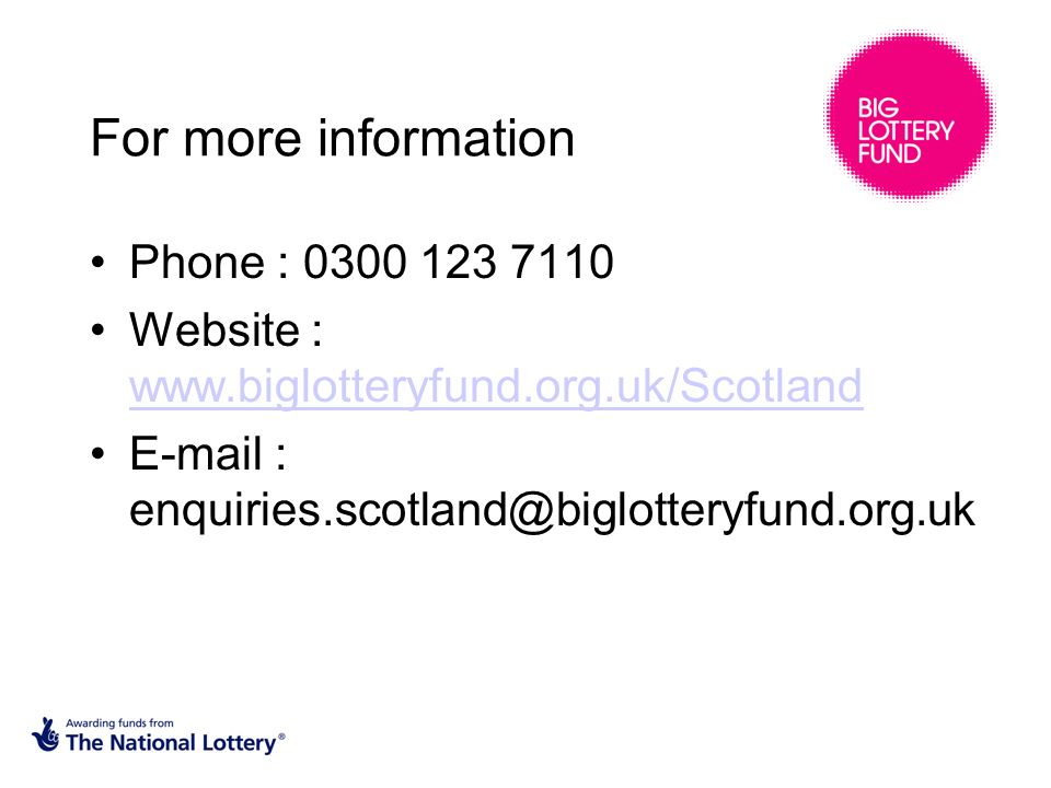 For more information Phone : 0300 123 7110 Website : www.biglotteryfund.org.uk/Scotland www.biglotteryfund.org.uk/Scotland E-mail : enquiries.scotland@biglotteryfund.org.uk