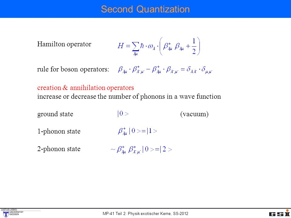 MP-41 Teil 2: Physik exotischer Kerne, SS-2012 Second Quantization Hamilton operator rule for boson operators: creation & annihilation operators increase or decrease the number of phonons in a wave function ground state (vacuum) 1-phonon state 2-phonon state
