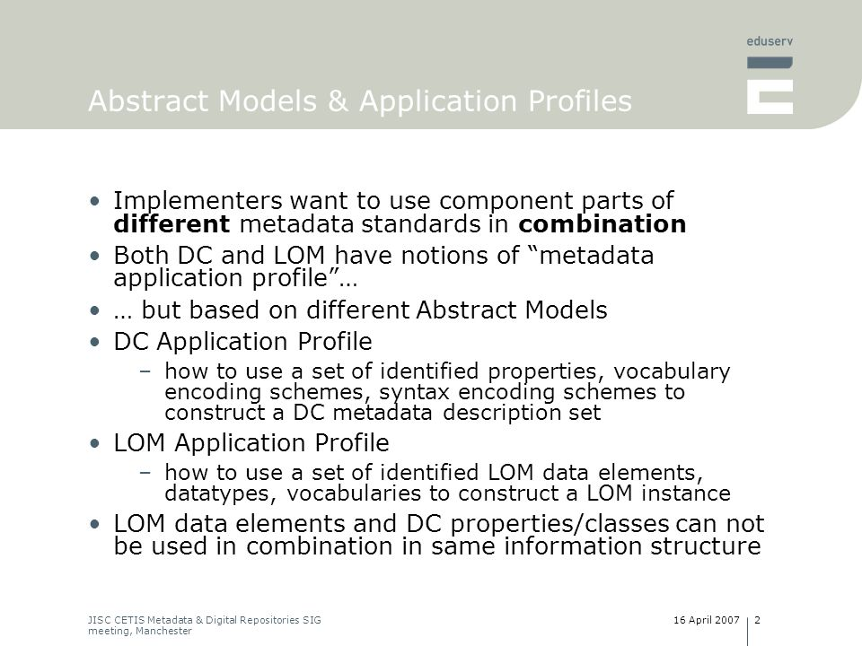 16 April 2007JISC CETIS Metadata & Digital Repositories SIG meeting, Manchester 3 The proposed solution Develop a LOM-DCAM mapping –LOM data elements => instances of DCAM components/constructs –Interpretation of LOM semantics in terms of DCAM Not a binding for LOM, but a translation –lossy in part –one-way translation Approach –conceptualise LOM as Entity-Relationship model build on earlier work for LOM RDF binding –represent E-R model in terms of DCAM constructs –specify required terms, assign URIs