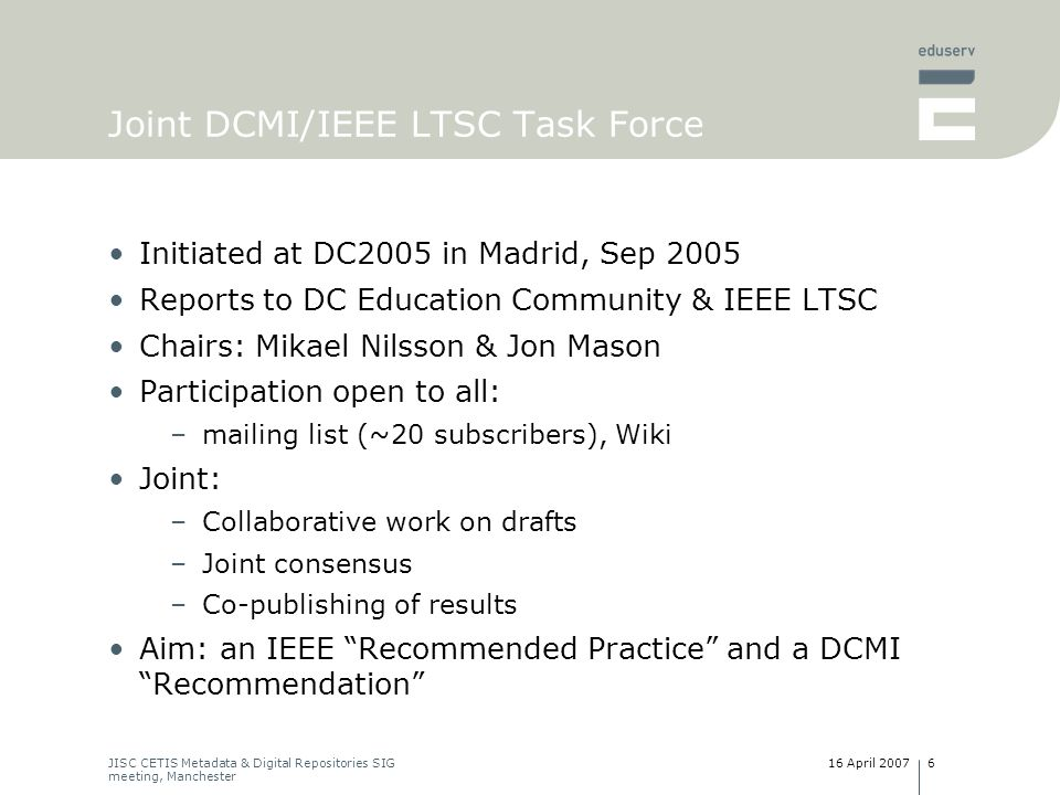 16 April 2007JISC CETIS Metadata & Digital Repositories SIG meeting, Manchester 7 Joint DCMI/IEEE LTSC Task Force Charter approved by DCMI Advisory Board and IEEE LTSC SEC Three initial outputs available for discussion: 1.Draft of LOM-DCAM mapping –includes description of DCAP 2.Example instance based on mapping –LOM XML –DC Text 3.Draft of required property/class/VES definitions Currently awaiting –revisions to DCAM –revisions to definitions of DCMI terms Recent activity within ProLearn project –Virtual seminars on Learning Objects, Metadata and Interoperability
