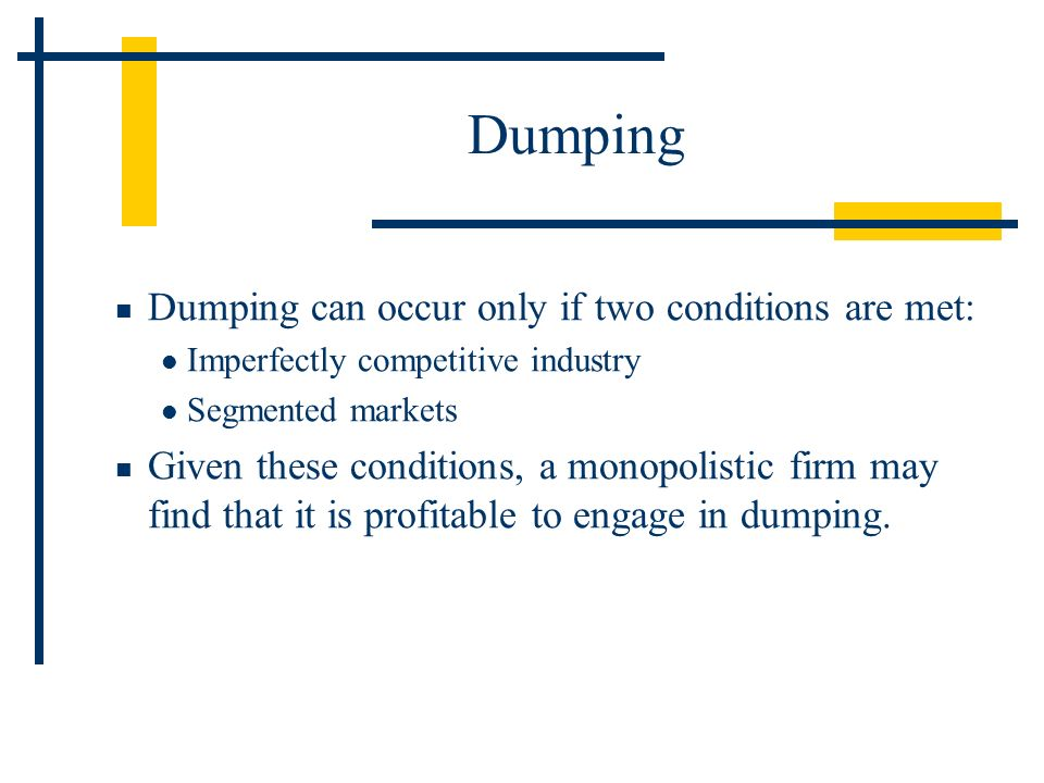 Dumping can occur only if two conditions are met: Imperfectly competitive industry Segmented markets Given these conditions, a monopolistic firm may f