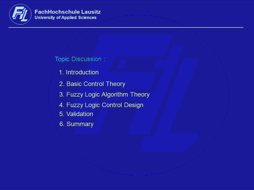 FachHochschule Lausitz University of Applied Sciences Discussion Topic Discussion : 1. Introduction 2. Basic Control Theory 3. Fuzzy Logic Algorithm T