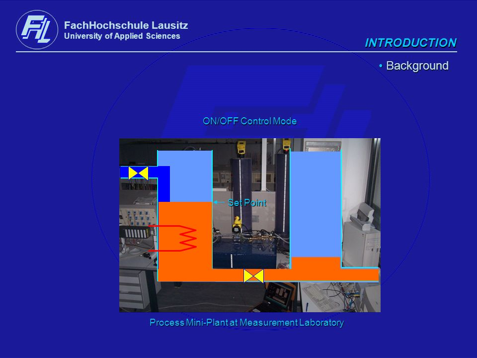 FachHochschule Lausitz University of Applied Sciences INTRODUCTION Background Background Process Mini-Plant at Measurement Laboratory ON/OFF Control M