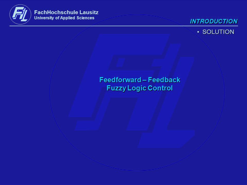 FachHochschule Lausitz University of Applied Sciences INTRODUCTION SOLUTION SOLUTION Feedforward – Feedback Fuzzy Logic Control