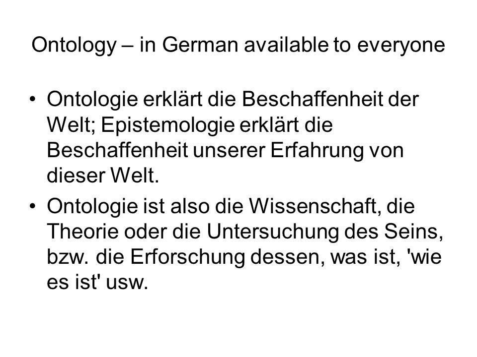 Ontology – in German available to everyone Ontologie erklärt die Beschaffenheit der Welt; Epistemologie erklärt die Beschaffenheit unserer Erfahrung von dieser Welt.