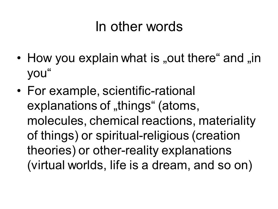 In other words How you explain what is out there and in you For example, scientific-rational explanations of things (atoms, molecules, chemical reactions, materiality of things) or spiritual-religious (creation theories) or other-reality explanations (virtual worlds, life is a dream, and so on)