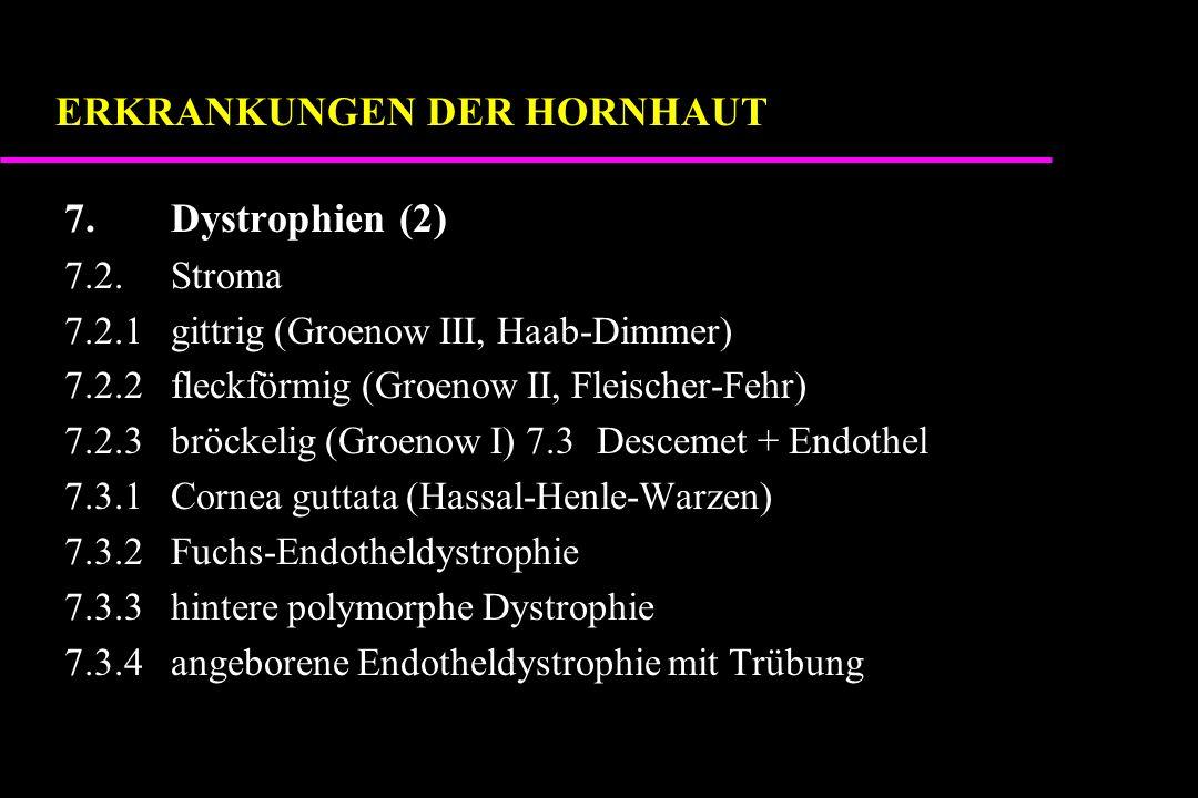 7.Dystrophien (2) 7.2.Stroma 7.2.1gittrig (Groenow III, Haab-Dimmer) 7.2.2fleckförmig (Groenow II, Fleischer-Fehr) 7.2.3bröckelig (Groenow I) 7.3Descemet + Endothel 7.3.1Cornea guttata (Hassal-Henle-Warzen) 7.3.2Fuchs-Endotheldystrophie 7.3.3hintere polymorphe Dystrophie 7.3.4angeborene Endotheldystrophie mit Trübung ERKRANKUNGEN DER HORNHAUT