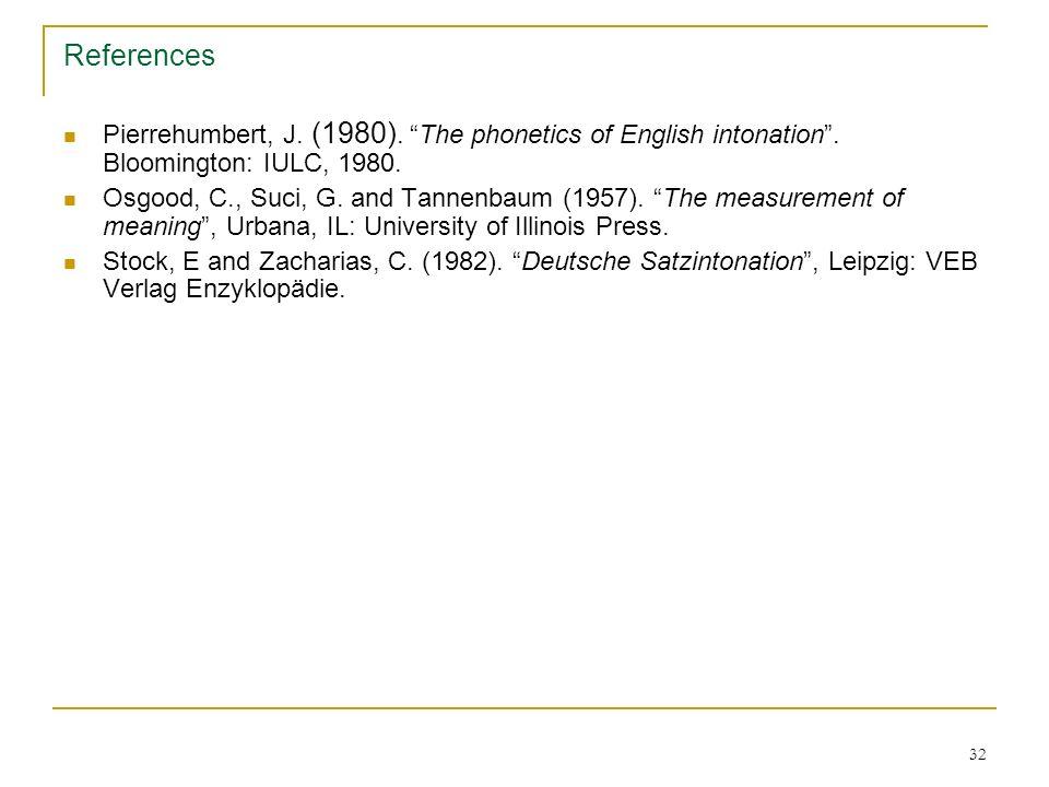 31 References Kohler, K. (1991). A model of German intonation. AIPUK 25, Christian- Albrechts-Universität, Kiel, 295-360. Kohler, K.(1991). Prosody in