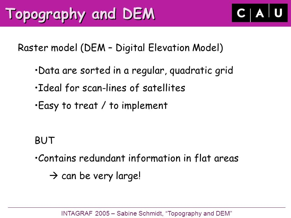 Topography and DEM Raster model (DEM – Digital Elevation Model) INTAGRAF 2005 – Sabine Schmidt, Topography and DEM Data are sorted in a regular, quadratic grid Ideal for scan-lines of satellites Easy to treat / to implement BUT Contains redundant information in flat areas can be very large!