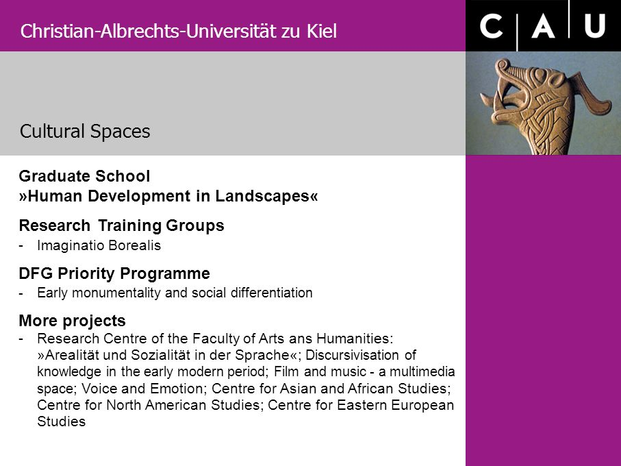 Christian-Albrechts-Universität zu Kiel Cultural Spaces Graduate School »Human Development in Landscapes« Research Training Groups -Imaginatio Borealis DFG Priority Programme -Early monumentality and social differentiation More projects -Research Centre of the Faculty of Arts ans Humanities: »Arealität und Sozialität in der Sprache«; Discursivisation of knowledge in the early modern period ; Film and music - a multimedia space ; Voice and Emotion; Centre for Asian and African Studies; Centre for North American Studies; Centre for Eastern European Studies