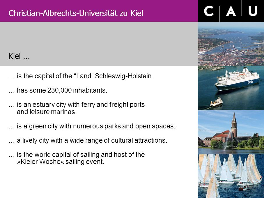 Christian-Albrechts-Universität zu Kiel …is the capital of the Land Schleswig-Holstein. …has some 230,000 inhabitants. …is an estuary city with ferry