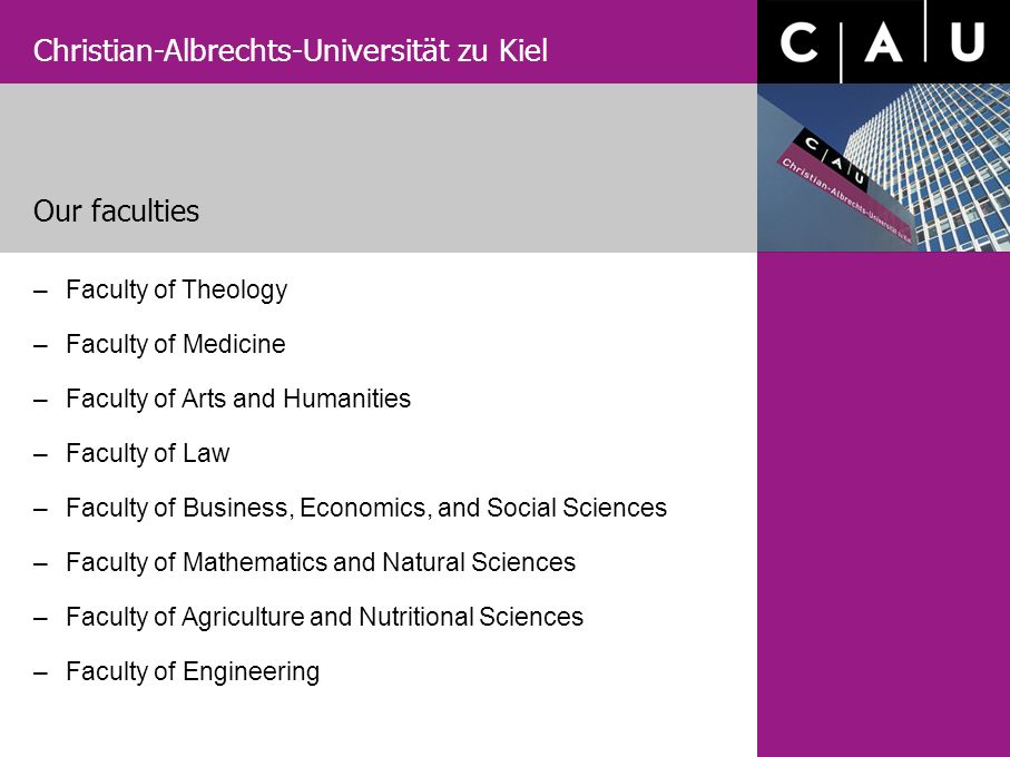 Christian-Albrechts-Universität zu Kiel Our faculties –Faculty of Theology –Faculty of Medicine –Faculty of Arts and Humanities –Faculty of Law –Facul
