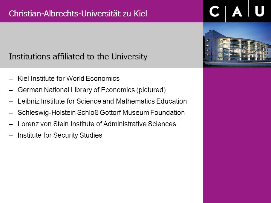 Christian-Albrechts-Universität zu Kiel –Kiel Institute for World Economics –German National Library of Economics (pictured) –Leibniz Institute for Science and Mathematics Education –Schleswig-Holstein Schloß Gottorf Museum Foundation –Lorenz von Stein Institute of Administrative Sciences –Institute for Security Studies Institutions affiliated to the University