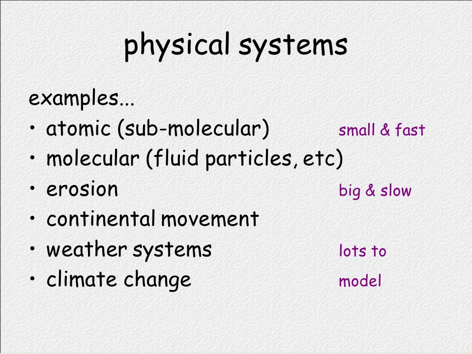 physical systems examples... atomic (sub-molecular) small & fast molecular (fluid particles, etc) erosion big & slow continental movement weather syst
