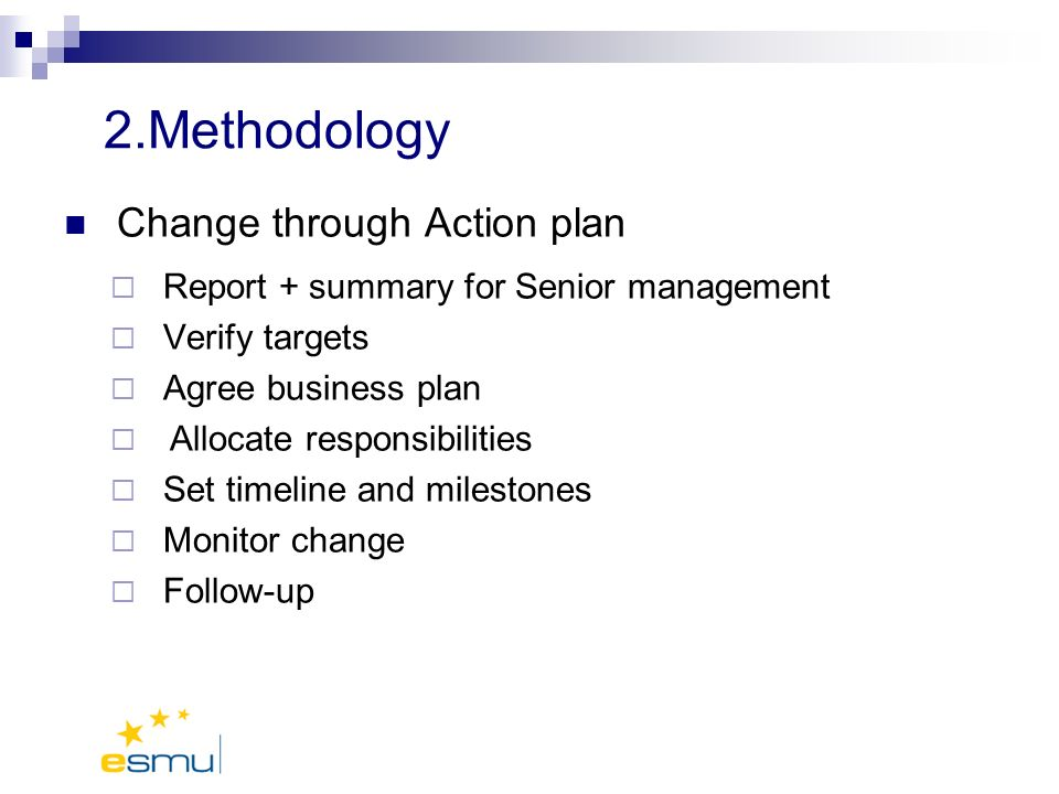 2.Methodology Change through Action plan Report + summary for Senior management Verify targets Agree business plan Allocate responsibilities Set timeline and milestones Monitor change Follow-up